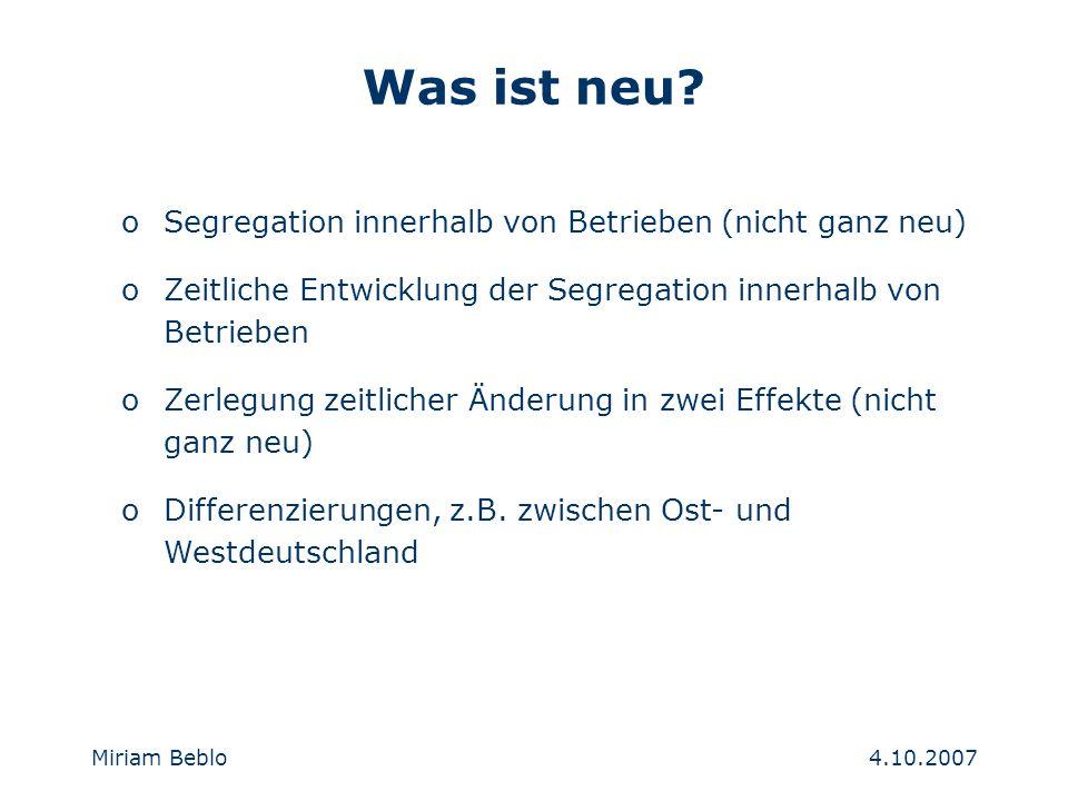 4.10.2007 Miriam Beblo oSegregation innerhalb von Betrieben (nicht ganz neu) oZeitliche Entwicklung der Segregation innerhalb von Betrieben oZerlegung zeitlicher Änderung in zwei Effekte (nicht ganz neu) oDifferenzierungen, z.B.
