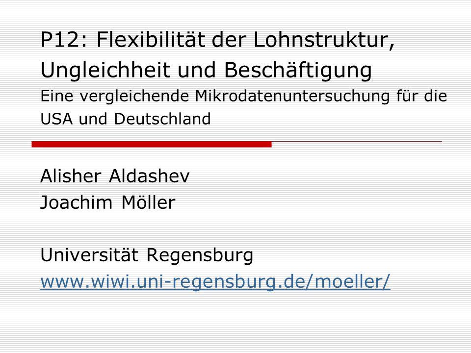 P12: Flexibilität der Lohnstruktur, Ungleichheit und Beschäftigung Eine vergleichende Mikrodatenuntersuchung für die USA und Deutschland Alisher Aldashev Joachim Möller Universität Regensburg www.wiwi.uni-regensburg.de/moeller/