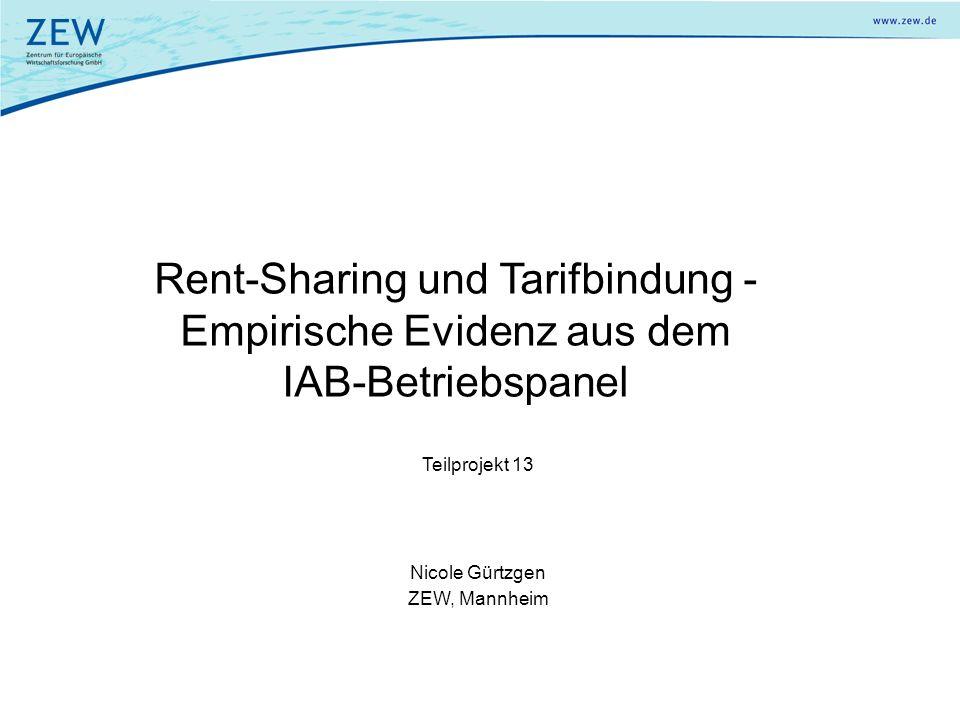 Rent-Sharing und Tarifbindung - Empirische Evidenz aus dem IAB-Betriebspanel Teilprojekt 13 Nicole Gürtzgen ZEW, Mannheim
