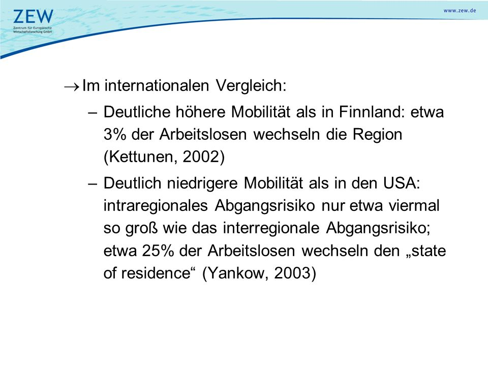 Im internationalen Vergleich: –Deutliche höhere Mobilität als in Finnland: etwa 3% der Arbeitslosen wechseln die Region (Kettunen, 2002) –Deutlich niedrigere Mobilität als in den USA: intraregionales Abgangsrisiko nur etwa viermal so groß wie das interregionale Abgangsrisiko; etwa 25% der Arbeitslosen wechseln den state of residence (Yankow, 2003)