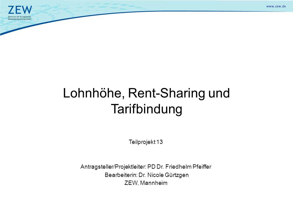 Lohnhöhe, Rent-Sharing und Tarifbindung Teilprojekt 13 Antragsteller/Projektleiter: PD Dr. Friedhelm Pfeiffer Bearbeiterin: Dr. Nicole Gürtzgen ZEW, M