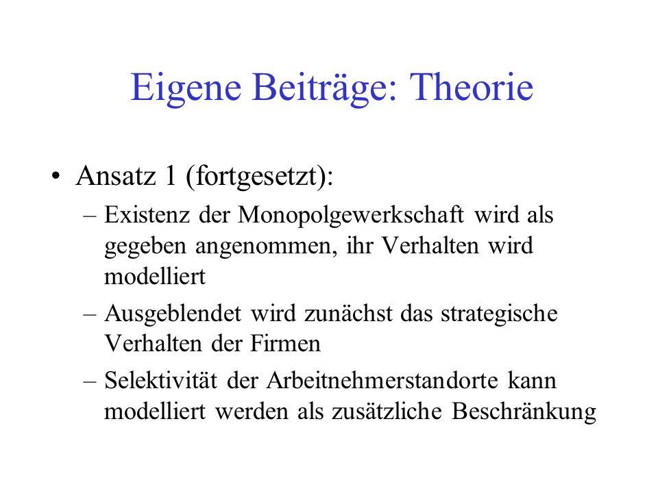 Eigene Beiträge: Theorie Ansatz 1 (fortgesetzt): –Existenz der Monopolgewerkschaft wird als gegeben angenommen, ihr Verhalten wird modelliert –Ausgebl