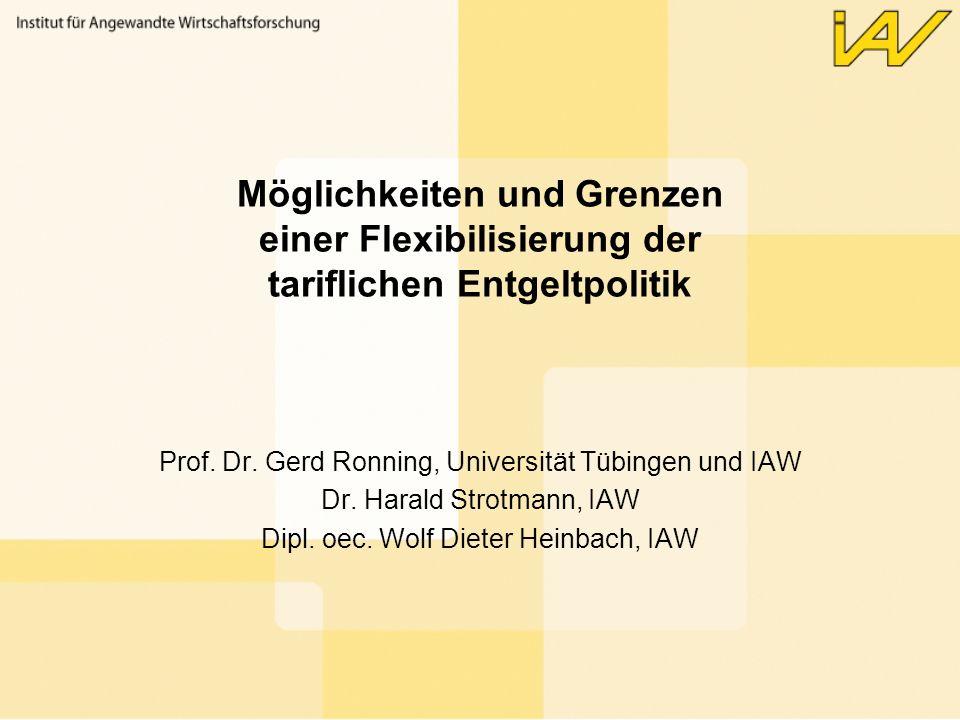 Möglichkeiten und Grenzen einer Flexibilisierung der tariflichen Entgeltpolitik Prof. Dr. Gerd Ronning, Universität Tübingen und IAW Dr. Harald Strotm
