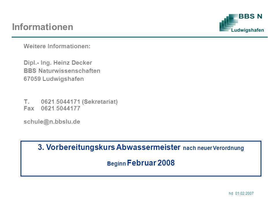 hd 01.02.2007 Informationen Weitere Informationen: Dipl.- Ing. Heinz Decker BBS Naturwissenschaften 67059 Ludwigshafen T.0621 5044171 (Sekretariat) Fa