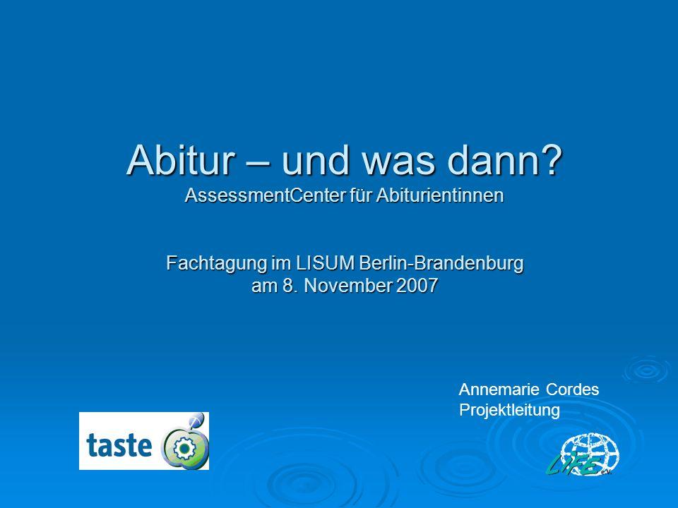 Abitur – und was dann? AssessmentCenter für Abiturientinnen Fachtagung im LISUM Berlin-Brandenburg am 8. November 2007 Annemarie Cordes Projektleitung