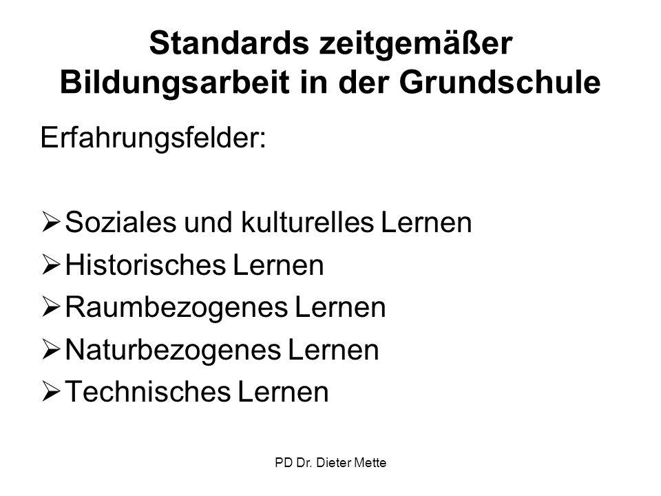 PD Dr. Dieter Mette Standards zeitgemäßer Bildungsarbeit in der Grundschule Erfahrungsfelder: Soziales und kulturelles Lernen Historisches Lernen Raum