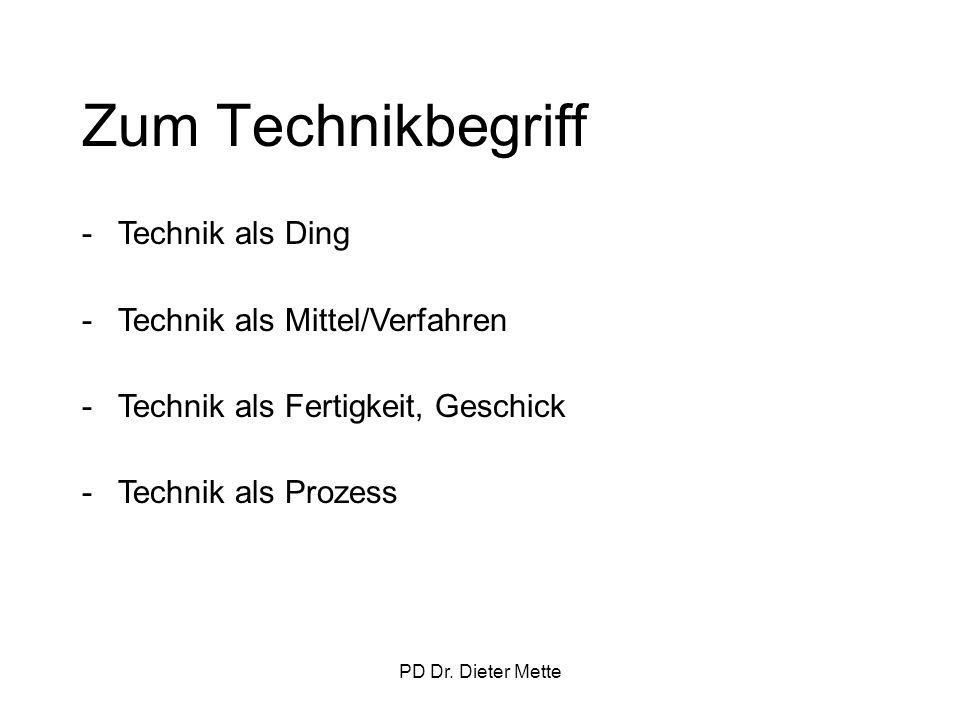 PD Dr. Dieter Mette Zum Technikbegriff -Technik als Ding -Technik als Mittel/Verfahren -Technik als Fertigkeit, Geschick -Technik als Prozess