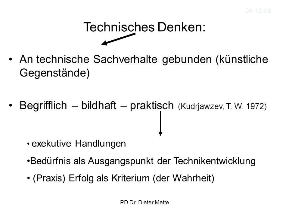 PD Dr. Dieter Mette Technisches Denken: An technische Sachverhalte gebunden (künstliche Gegenstände) Begrifflich – bildhaft – praktisch (Kudrjawzev, T