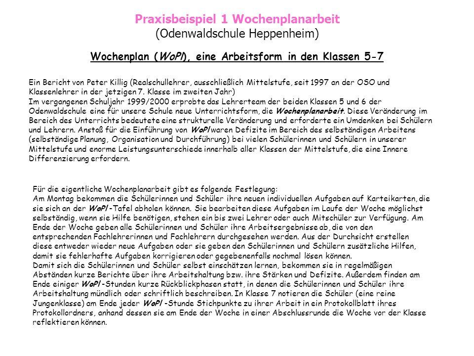 Praxisbeispiel 1 Wochenplanarbeit (Odenwaldschule Heppenheim) Wochenplan (WoPl), eine Arbeitsform in den Klassen 5-7 Ein Bericht von Peter Killig (Realschullehrer, ausschließlich Mittelstufe, seit 1997 an der OSO und Klassenlehrer in der jetzigen 7.