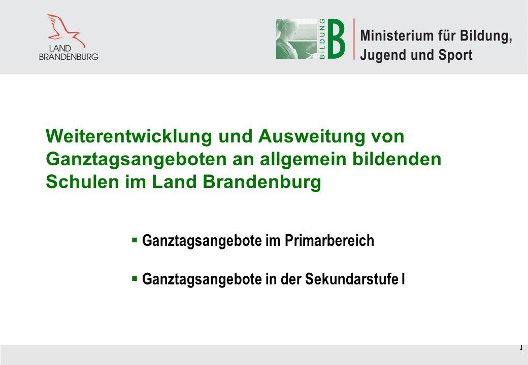 1 Weiterentwicklung und Ausweitung von Ganztagsangeboten an allgemein bildenden Schulen im Land Brandenburg Ganztagsangebote im Primarbereich Ganztagsangebote in der Sekundarstufe I 1