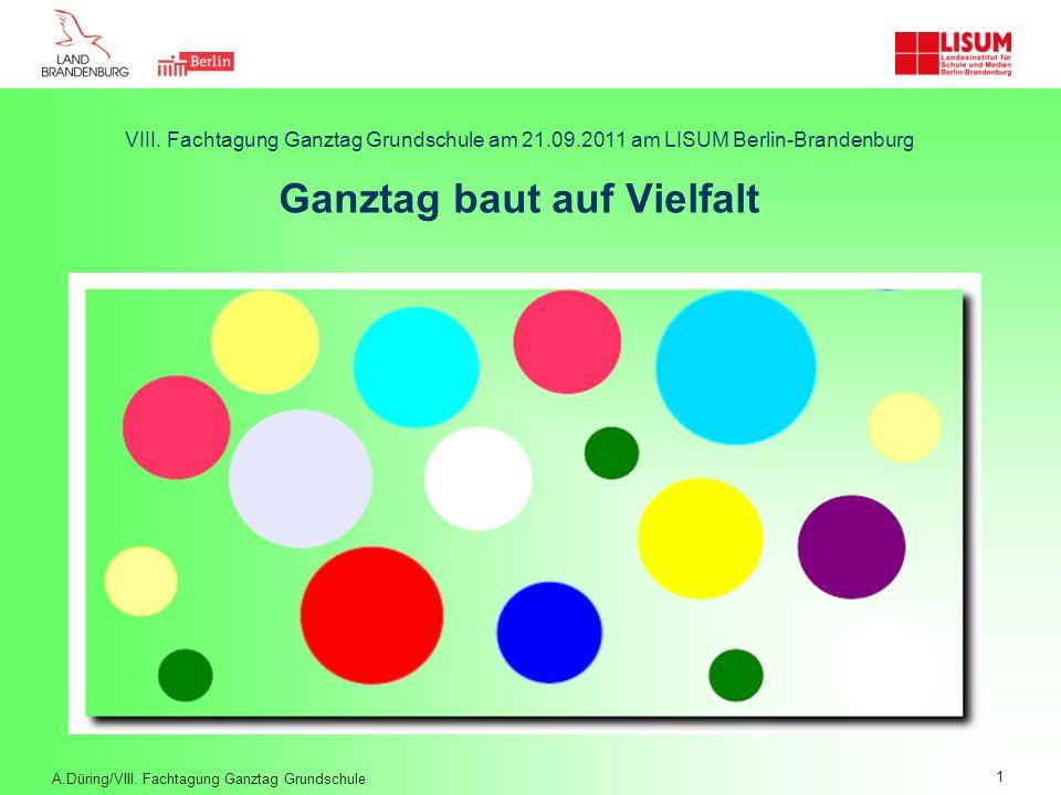 VIII. Fachtagung Ganztag Grundschule am 21.09.2011 am LISUM Berlin-Brandenburg Ganztag baut auf Vielfalt A.Düring/VIII. Fachtagung Ganztag Grundschule