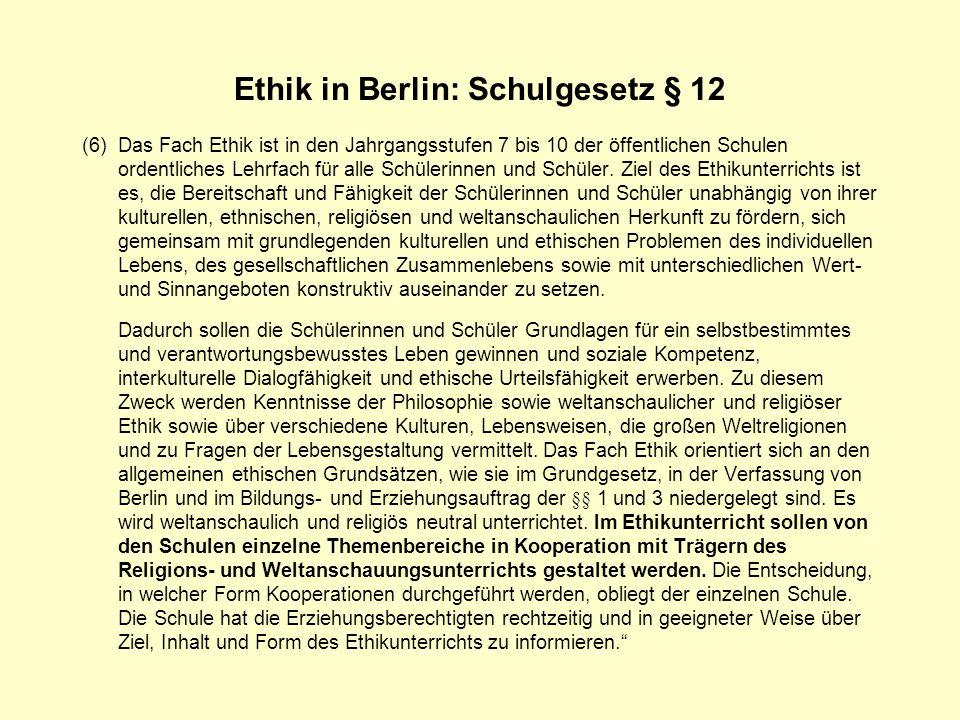 Ethik in Berlin: Schulgesetz § 12 (6)Das Fach Ethik ist in den Jahrgangsstufen 7 bis 10 der öffentlichen Schulen ordentliches Lehrfach für alle Schüle