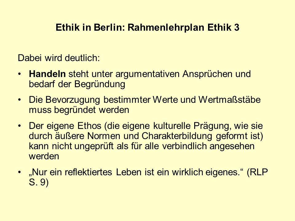 Ethik in Berlin: Rahmenlehrplan Ethik 3 Dabei wird deutlich: Handeln steht unter argumentativen Ansprüchen und bedarf der Begründung Die Bevorzugung b