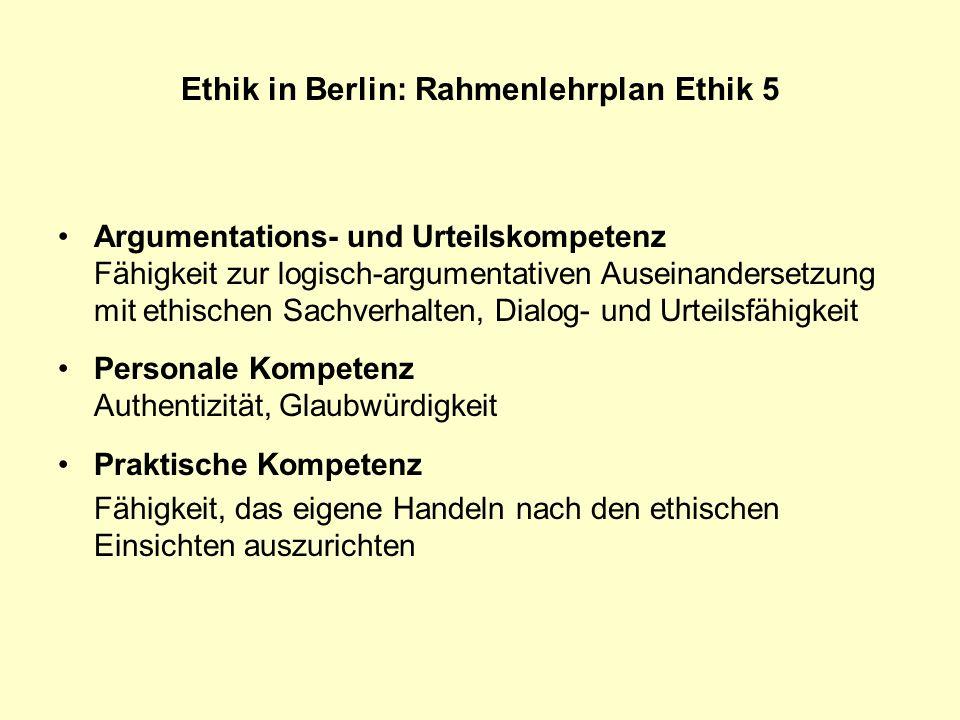 Ethik in Berlin: Rahmenlehrplan Ethik 5 Argumentations- und Urteilskompetenz Fähigkeit zur logisch-argumentativen Auseinandersetzung mit ethischen Sac