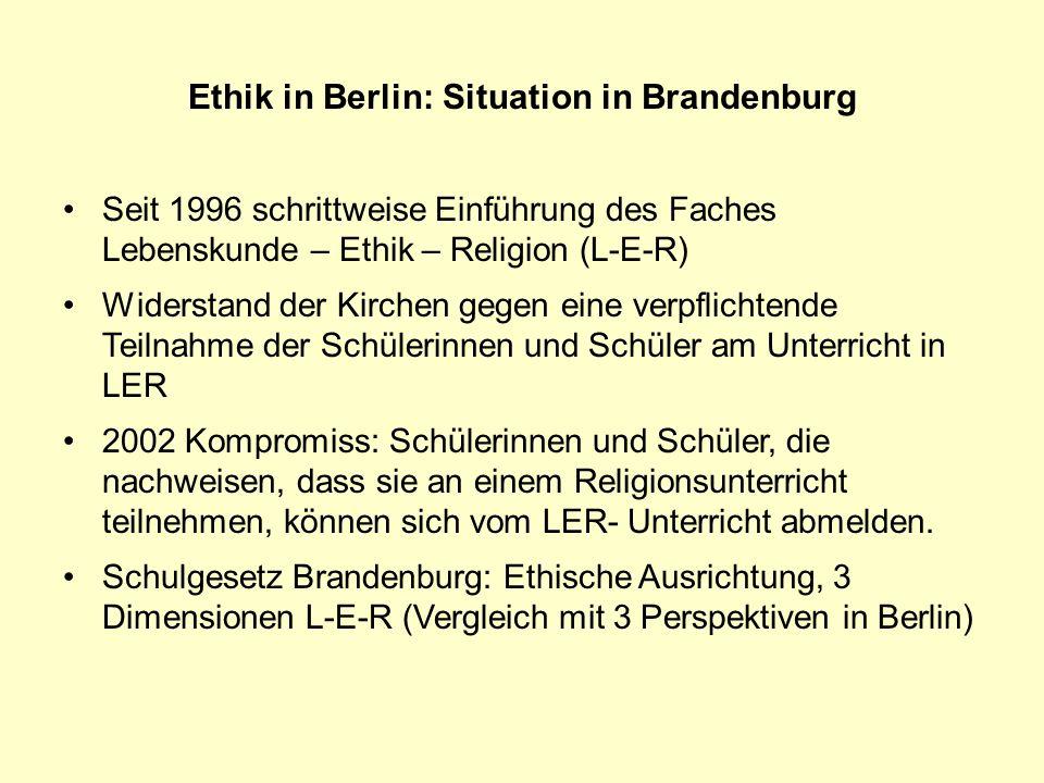 Ethik in Berlin: Situation in Brandenburg Seit 1996 schrittweise Einführung des Faches Lebenskunde – Ethik – Religion (L-E-R) Widerstand der Kirchen g