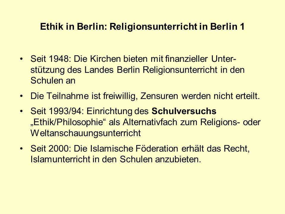 Ethik in Berlin: Religionsunterricht in Berlin 2 Seit 1948 (Schulgesetz für Groß-Berlin) gibt es in Berlin Religionsunterricht als freiwilliges Unterrichtsangebot der Religions- und Weltanschauungsgemein- schaften Bevölkerungsanteil 31.12.2003 Evangelische Kirche 756.86622,34 % Katholische Kirche307.062 9,06 % Jüdische Gemeinde 11.167 0,33 % Adass Jisroel 935 0,03 % Islamische Org.210.645 6,22 % Sonstige christl.