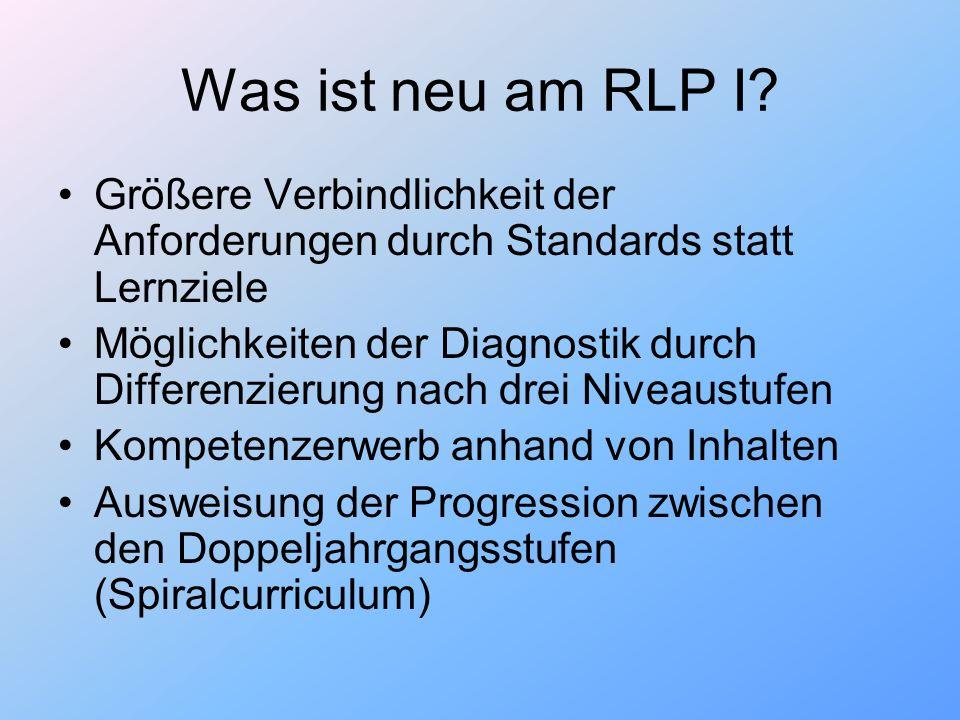 Was ist neu am RLP I? Größere Verbindlichkeit der Anforderungen durch Standards statt Lernziele Möglichkeiten der Diagnostik durch Differenzierung nac