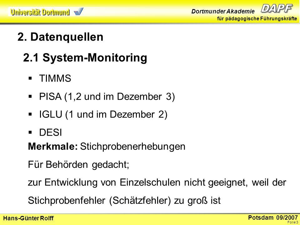 Potsdam 09/2007 Dortmunder Akademie für pädagogische Führungskräfte Hans-Günter Rolff Folie 4 2.2 Lernstandserhebungen Jahrgang 4, jetzt 3 (VERA) Jahrgang 9, jetzt 8 (LSE) Merkmale: Vollerhebungen Für Schulen und Klassen valide, deshalb für Schul- und Unterrichtsentwicklung geeignet.