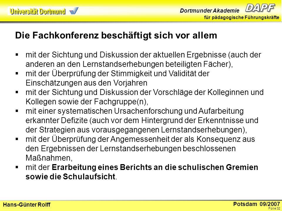 Potsdam 09/2007 Dortmunder Akademie für pädagogische Führungskräfte Hans-Günter Rolff Folie 33 Mögliche Konsequenzen der Beratungen können sein: Verabredung einer systematischen Variation von Aufgabentypen, die in den Lernstandserhebungen besondere Schwierigkeiten verursacht haben, systematische inhaltliche Aufarbeitung von Kompetenzbereichen (z.