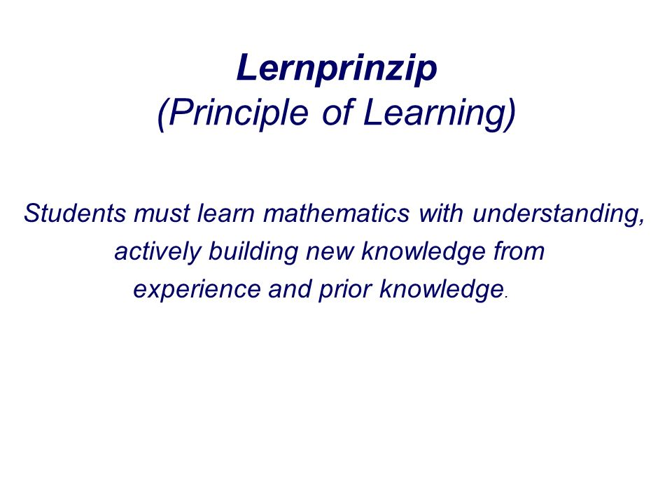 Lernprinzip (Principle of Learning) Students must learn mathematics with understanding, actively building new knowledge from experience and prior knowledge.
