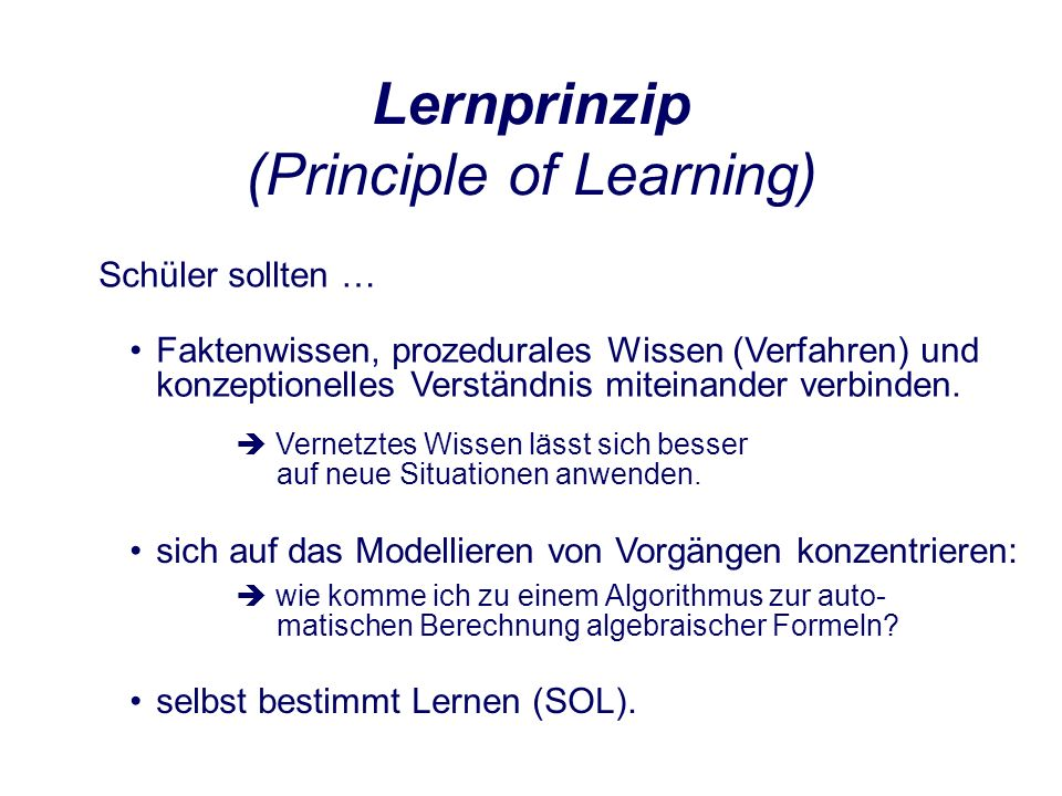 Lernprinzip (Principle of Learning) Schüler sollten … sich auf das Modellieren von Vorgängen konzentrieren: wie komme ich zu einem Algorithmus zur auto- matischen Berechnung algebraischer Formeln.
