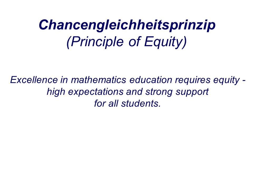 Chancengleichheitsprinzip (Principle of Equity) Excellence in mathematics education requires equity - high expectations and strong support for all students.