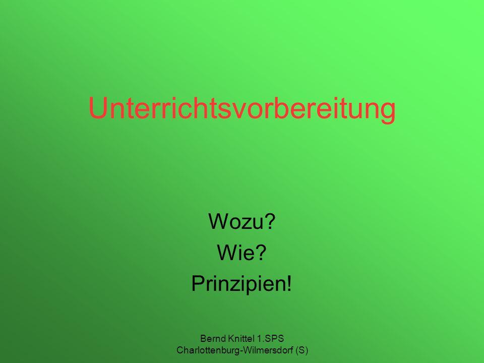 Bernd Knittel 1.SPS Charlottenburg-Wilmersdorf (S) Unterrichtsvorbereitung Wozu? Wie? Prinzipien!