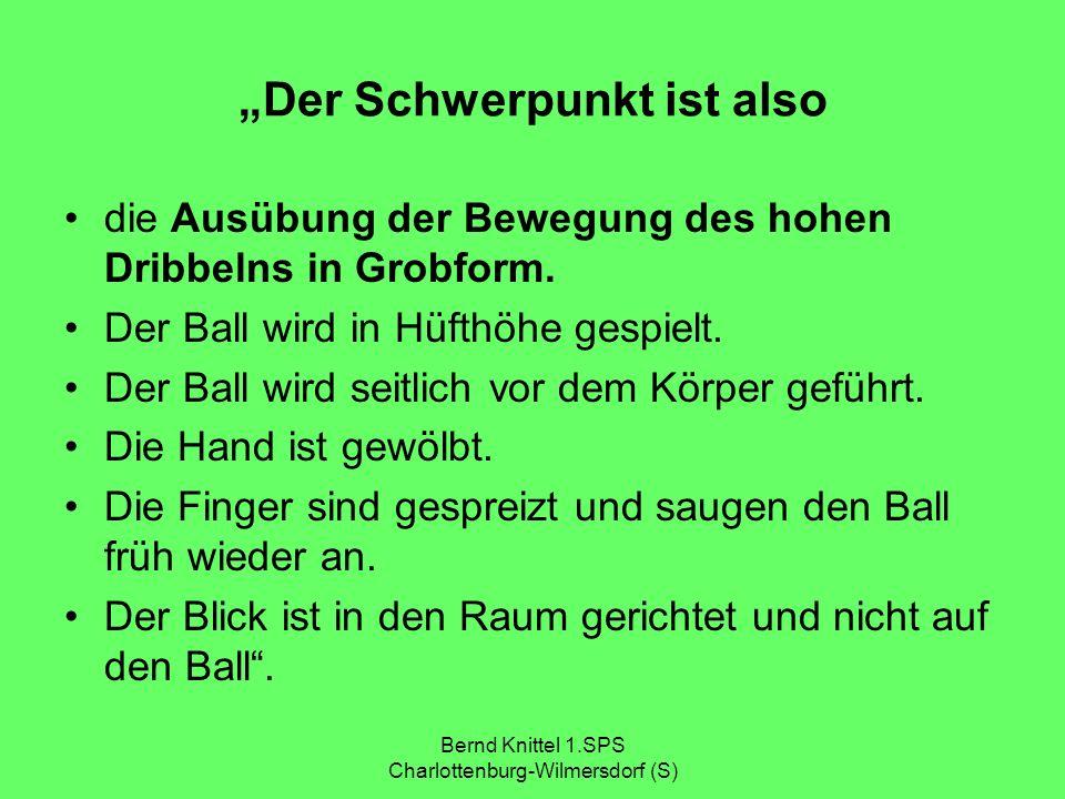 Bernd Knittel 1.SPS Charlottenburg-Wilmersdorf (S) Der Schwerpunkt ist also die Ausübung der Bewegung des hohen Dribbelns in Grobform. Der Ball wird i