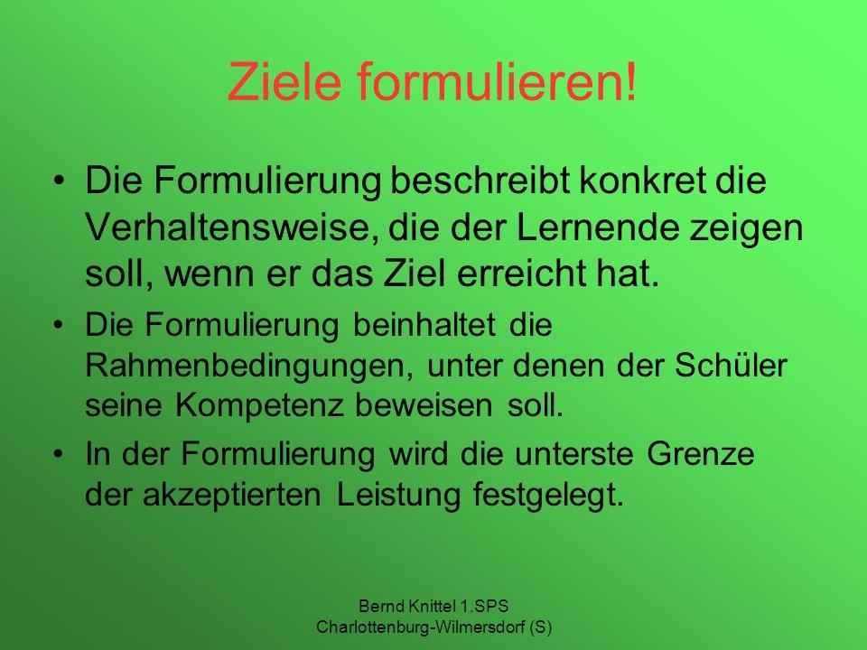 Bernd Knittel 1.SPS Charlottenburg-Wilmersdorf (S) Ziele formulieren! Die Formulierung beschreibt konkret die Verhaltensweise, die der Lernende zeigen