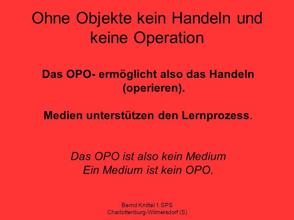 Bernd Knittel 1.SPS Charlottenburg-Wilmersdorf (S) Ohne Objekte kein Handeln und keine Operation Das OPO- ermöglicht also das Handeln (operieren). Med