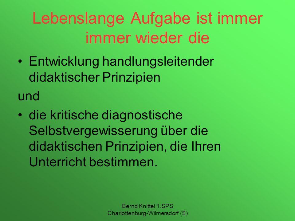 Bernd Knittel 1.SPS Charlottenburg-Wilmersdorf (S) Lebenslange Aufgabe ist immer immer wieder die Entwicklung handlungsleitender didaktischer Prinzipi