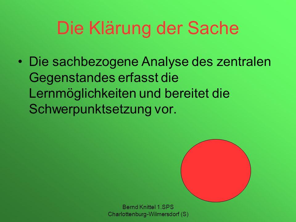 Bernd Knittel 1.SPS Charlottenburg-Wilmersdorf (S) Die Klärung der Sache Die sachbezogene Analyse des zentralen Gegenstandes erfasst die Lernmöglichke