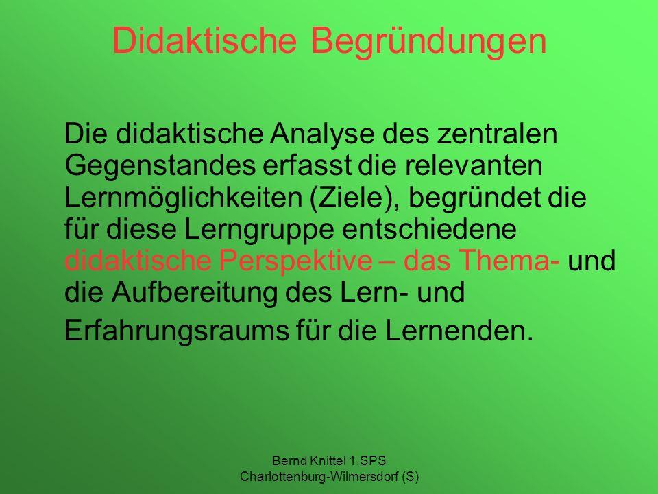 Bernd Knittel 1.SPS Charlottenburg-Wilmersdorf (S) Didaktische Begründungen Die didaktische Analyse des zentralen Gegenstandes erfasst die relevanten