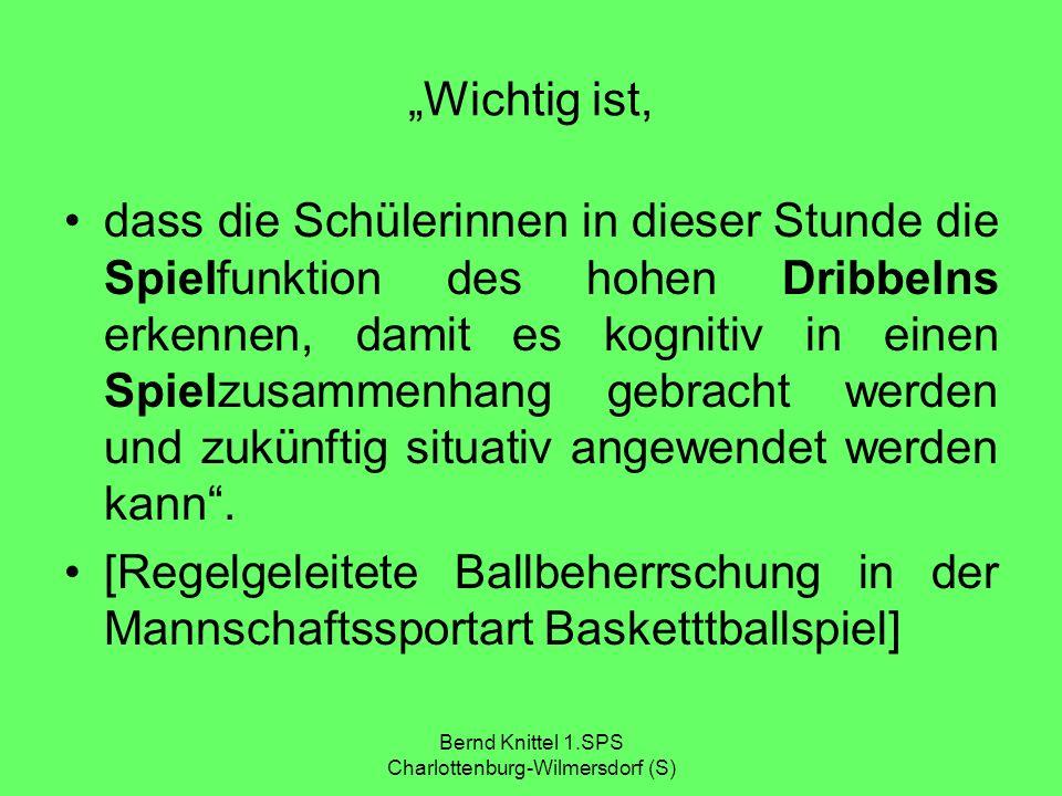 Bernd Knittel 1.SPS Charlottenburg-Wilmersdorf (S) Wichtig ist, dass die Schülerinnen in dieser Stunde die Spielfunktion des hohen Dribbelns erkennen,