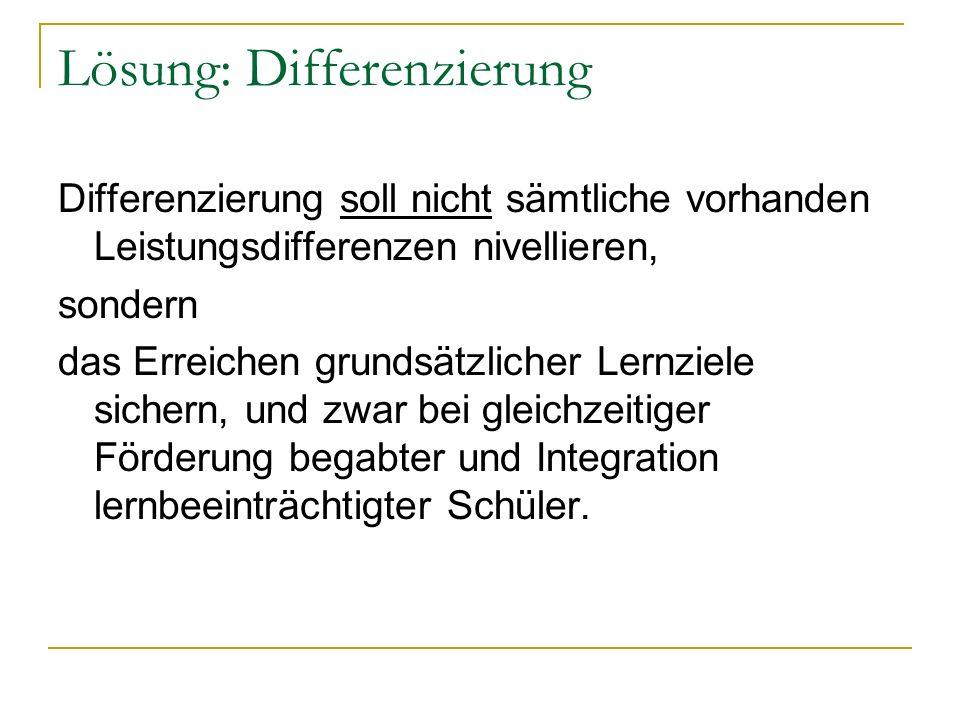 Lösung: Differenzierung Differenzierung soll nicht sämtliche vorhanden Leistungsdifferenzen nivellieren, sondern das Erreichen grundsätzlicher Lernzie
