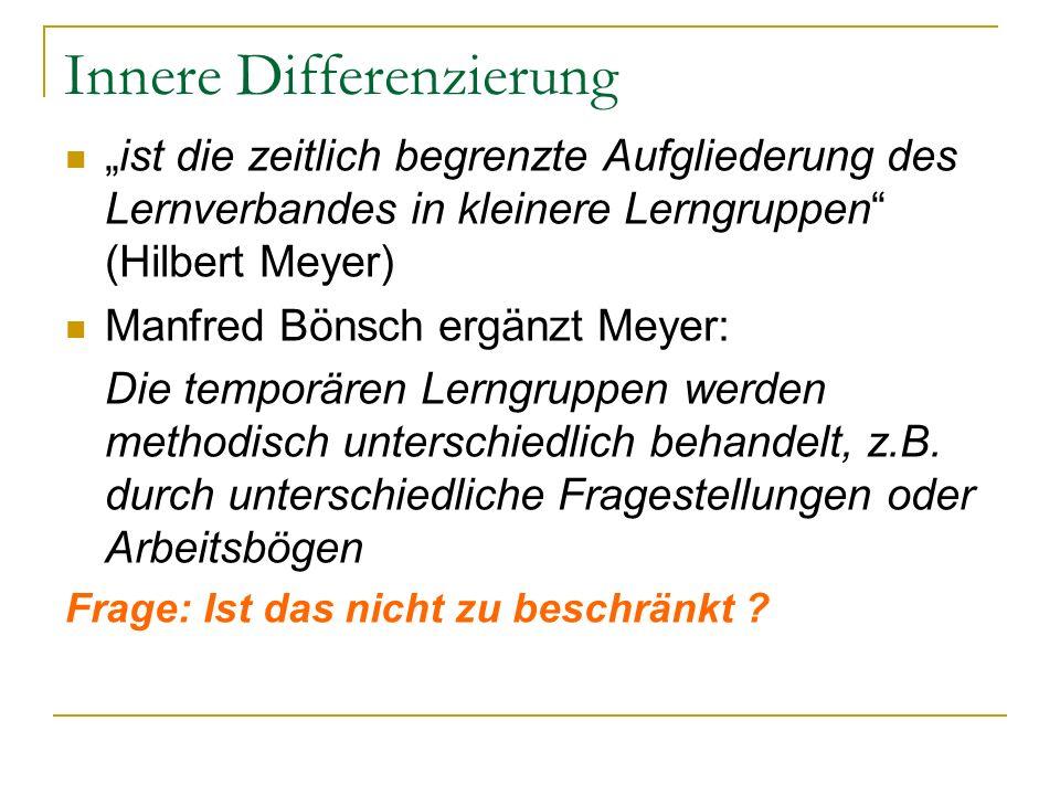 Innere Differenzierung ist die zeitlich begrenzte Aufgliederung des Lernverbandes in kleinere Lerngruppen (Hilbert Meyer) Manfred Bönsch ergänzt Meyer