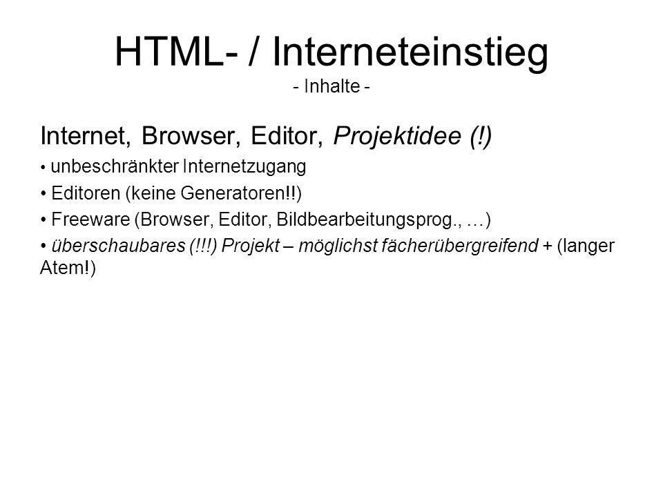 HTML- / Interneteinstieg - Inhalte - Internet, Browser, Editor, Projektidee (!) unbeschränkter Internetzugang Editoren (keine Generatoren!!) Freeware (Browser, Editor, Bildbearbeitungsprog., …) überschaubares (!!!) Projekt – möglichst fächerübergreifend + (langer Atem!)
