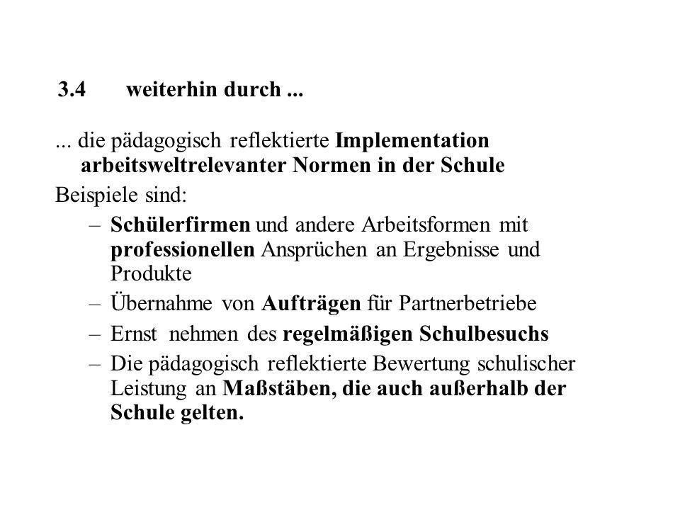 3.4 weiterhin durch...... die pädagogisch reflektierte Implementation arbeitsweltrelevanter Normen in der Schule Beispiele sind: –Schülerfirmen und an