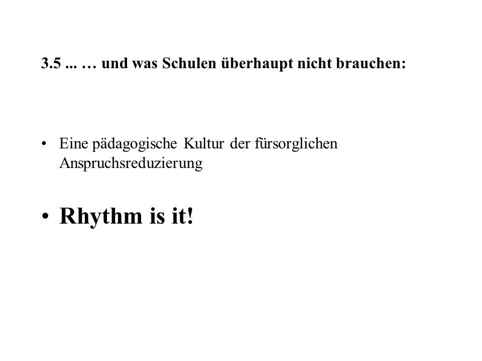 3.5... … und was Schulen überhaupt nicht brauchen: Eine pädagogische Kultur der fürsorglichen Anspruchsreduzierung Rhythm is it!