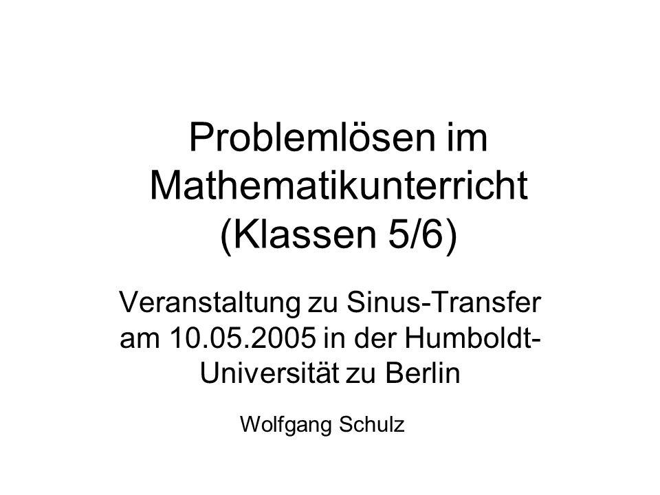 Problemlösen im Mathematikunterricht (Klassen 5/6) Veranstaltung zu Sinus-Transfer am 10.05.2005 in der Humboldt- Universität zu Berlin Wolfgang Schul