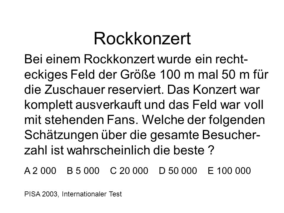 PISA 2003, Internationaler Test Rockkonzert Bei einem Rockkonzert wurde ein recht- eckiges Feld der Größe 100 m mal 50 m für die Zuschauer reserviert.