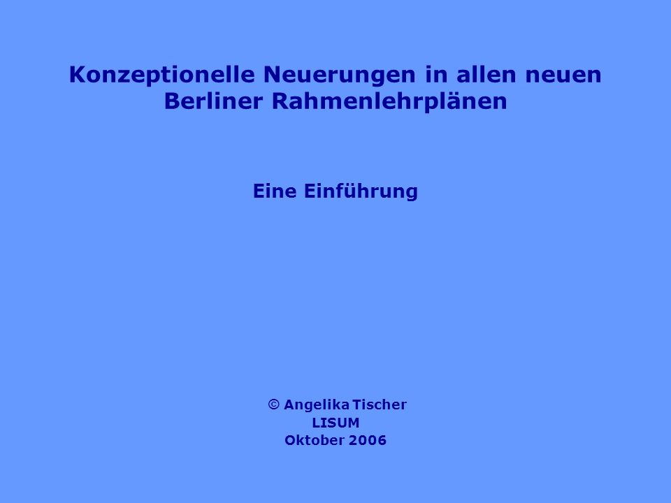 Konzeptionelle Neuerungen in allen neuen Berliner Rahmenlehrplänen Eine Einführung © Angelika Tischer LISUM Oktober 2006