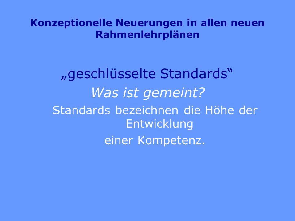 Konzeptionelle Neuerungen in allen neuen Rahmenlehrplänen geschlüsselte Standards Was ist gemeint? Standards bezeichnen die Höhe der Entwicklung einer