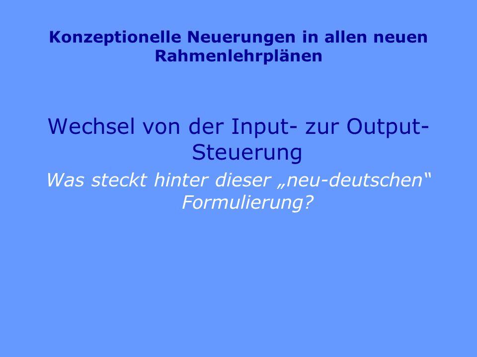 Konzeptionelle Neuerungen in allen neuen Rahmenlehrplänen Wechsel von der Input- zur Output- Steuerung Was steckt hinter dieser neu-deutschen Formulie