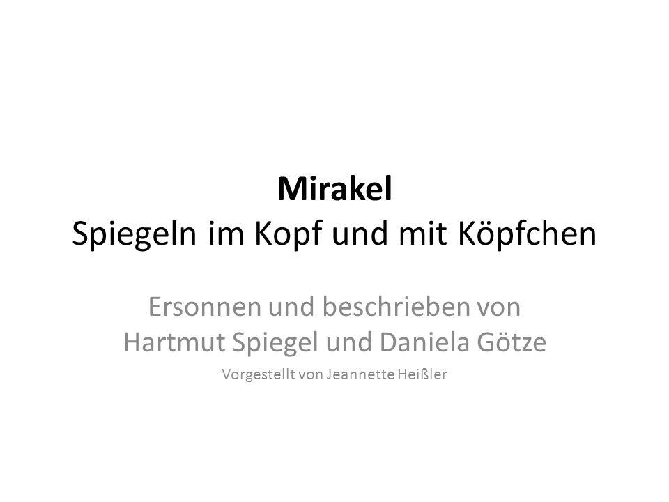Mirakel Spiegeln im Kopf und mit Köpfchen Ersonnen und beschrieben von Hartmut Spiegel und Daniela Götze Vorgestellt von Jeannette Heißler