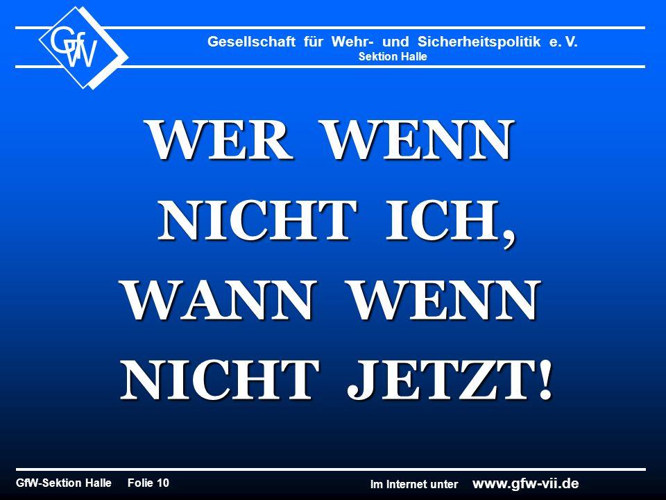 Gesellschaft für Wehr- und Sicherheitspolitik e. V. Sektion Halle GfW-Sektion Halle Folie 10 G f W Im Internet unter www.gfw-vii.de WER WENN NICHT ICH