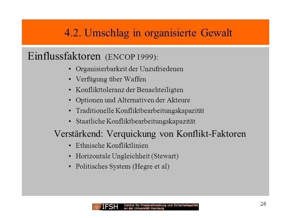 4.2. Umschlag in organisierte Gewalt Einflussfaktoren (ENCOP 1999): Organisierbarkeit der Unzufriedenen Verfügung über Waffen Konflikttoleranz der Ben