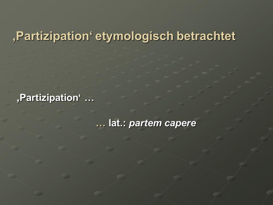 Partizipation etymologisch betrachtet Partizipation … Partizipation … … lat.: partem capere … lat.: partem capere