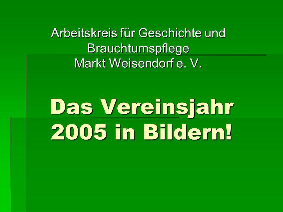 Das Vereinsjahr 2005 in Bildern! Arbeitskreis für Geschichte und Brauchtumspflege Markt Weisendorf e. V.