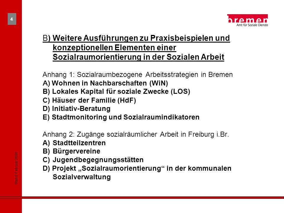 Stand: Februar 2008 4 B) Weitere Ausführungen zu Praxisbeispielen und konzeptionellen Elementen einer Sozialraumorientierung in der Sozialen Arbeit Anhang 1: Sozialraumbezogene Arbeitsstrategien in Bremen A) Wohnen in Nachbarschaften (WiN) B) Lokales Kapital für soziale Zwecke (LOS) C) Häuser der Familie (HdF) D) Initiativ-Beratung E) Stadtmonitoring und Sozialraumindikatoren Anhang 2: Zugänge sozialräumlicher Arbeit in Freiburg i.Br.